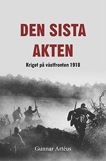 Den sista akten - kriget på västfronten 1918 av Gunnar Artéus